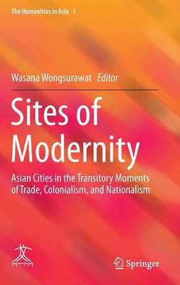 Sites of Modernity: Asian Cities in the Transitory Moments of Trade, Colonialism, and Nationalism - The Humanities in Asia 1 (Hardback)