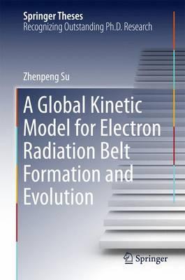 A Global Kinetic Model for Electron Radiation Belt Formation and Evolution - Springer Theses (Hardback)