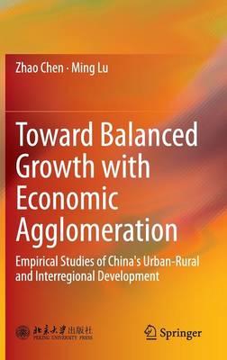 Toward Balanced Growth with Economic Agglomeration: Empirical Studies of China's Urban-Rural and Interregional Development (Hardback)