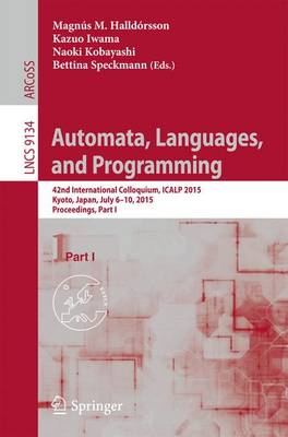 Automata, Languages, and Programming: 42nd International Colloquium, ICALP 2015, Kyoto, Japan, July 6-10, 2015, Proceedings, Part I - Theoretical Computer Science and General Issues 9134 (Paperback)