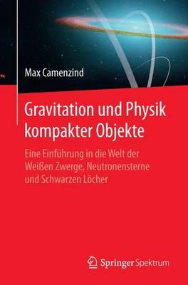 Gravitation Und Physik Kompakter Objekte: Eine Einf hrung in Die Welt Der Wei en Zwerge, Neutronensterne Und Schwarzen L cher (Paperback)