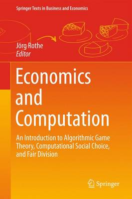 Economics and Computation: An Introduction to Algorithmic Game Theory, Computational Social Choice, and Fair Division - Springer Texts in Business and Economics (Hardback)