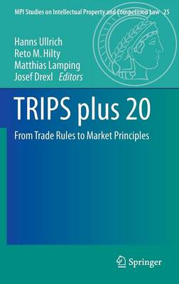 TRIPS plus 20: From Trade Rules to Market Principles - MPI Studies on Intellectual Property and Competition Law 25 (Hardback)