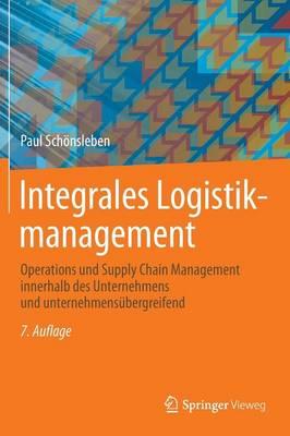 Integrales Logistikmanagement: Operations Und Supply Chain Management Innerhalb Des Unternehmens Und Unternehmens bergreifend (Hardback)