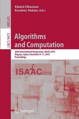 Algorithms and Computation: 26th International Symposium, ISAAC 2015, Nagoya, Japan, December 9-11, 2015, Proceedings - Theoretical Computer Science and General Issues 9472 (Paperback)