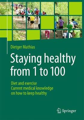 Staying healthy from 1 to 100: Diet and exercise current medical knowledge on how to keep healthy (Paperback)