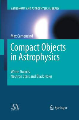 Compact Objects in Astrophysics: White Dwarfs, Neutron Stars and Black Holes - Astronomy and Astrophysics Library (Paperback)