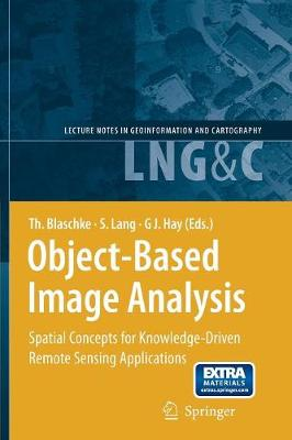 Object-Based Image Analysis: Spatial Concepts for Knowledge-Driven Remote Sensing Applications - Lecture Notes in Geoinformation and Cartography (Paperback)