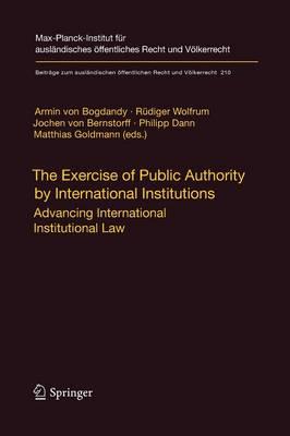 The Exercise of Public Authority by International Institutions: Advancing International Institutional Law - Beitrage zum auslandischen oeffentlichen Recht und Voelkerrecht 210 (Paperback)