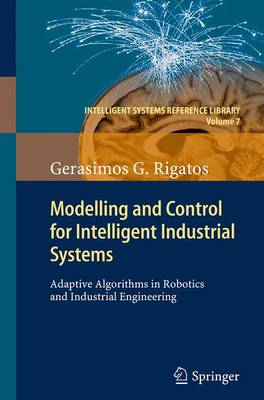 Modelling and Control for Intelligent Industrial Systems: Adaptive Algorithms in Robotics and Industrial Engineering - Intelligent Systems Reference Library 7 (Paperback)