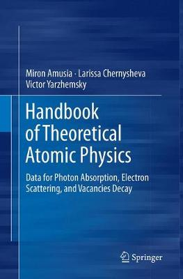 Handbook of Theoretical Atomic Physics: Data for Photon Absorption, Electron Scattering, and Vacancies Decay (Paperback)