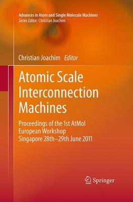 Atomic Scale Interconnection Machines: Proceedings of the 1st AtMol European Workshop Singapore 28th-29th June 2011 - Advances in Atom and Single Molecule Machines (Paperback)