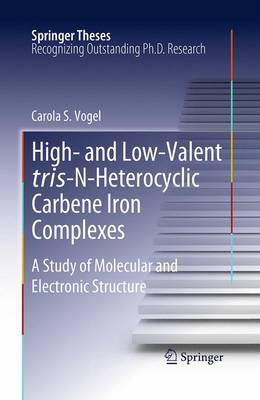 High- and Low-Valent tris-N-Heterocyclic Carbene Iron Complexes: A Study of Molecular and Electronic Structure - Springer Theses (Paperback)
