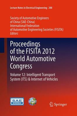 Proceedings of the FISITA 2012 World Automotive Congress: Volume 12: Intelligent Transport System(ITS) & Internet of Vehicles - Lecture Notes in Electrical Engineering 200 (Paperback)