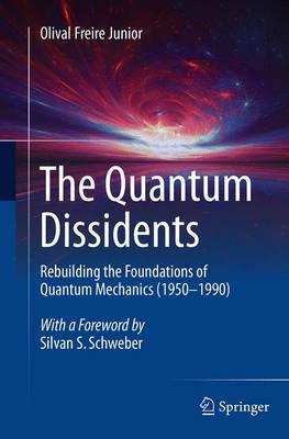 The Quantum Dissidents: Rebuilding the Foundations of Quantum Mechanics (1950-1990) (Paperback)