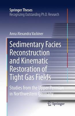 Sedimentary Facies Reconstruction and Kinematic Restoration of Tight Gas Fields: Studies from the Upper Permian in Northwestern Germany - Springer Theses (Paperback)
