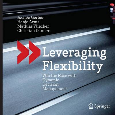 Leveraging Flexibility: Win the Race with Dynamic Decision Management (Paperback)