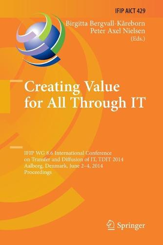 Creating Value for All Through IT: IFIP WG 8.6 International Conference on Transfer and Diffusion of IT, TDIT 2014, Aalborg, Denmark, June 2-4, 2014, Proceedings - IFIP Advances in Information and Communication Technology 429 (Paperback)