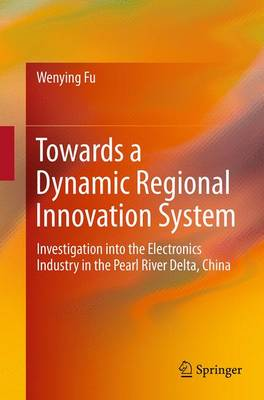 Towards a Dynamic Regional Innovation System: Investigation into the Electronics Industry in the Pearl River Delta, China (Paperback)