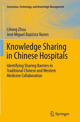 Knowledge Sharing in Chinese Hospitals: Identifying Sharing Barriers in Traditional Chinese and Western Medicine Collaboration - Innovation, Technology, and Knowledge Management (Paperback)
