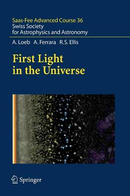 First Light in the Universe: Saas-Fee Advanced Course 36. Swiss Society for Astrophysics and Astronomy - Saas-Fee Advanced Course 36 (Paperback)