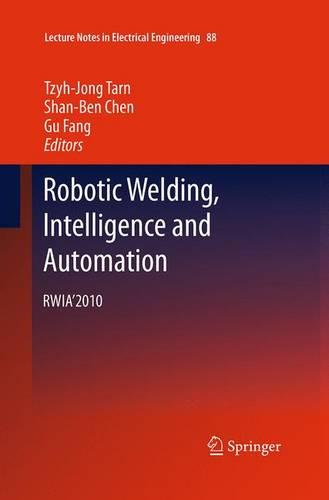 Robotic Welding, Intelligence and Automation: RWIA'2010 - Lecture Notes in Electrical Engineering 88 (Paperback)