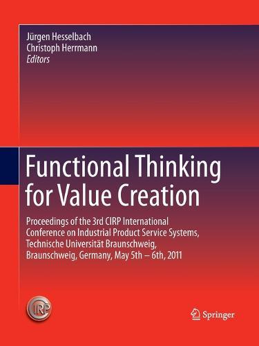Functional Thinking for Value Creation: Proceedings of the 3rd CIRP International Conference on Industrial Product Service Systems, Technische Universitat Braunschweig, Braunschweig, Germany, May 5th - 6th, 2011 (Paperback)
