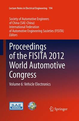 Proceedings of the FISITA 2012 World Automotive Congress: Volume 6: Vehicle Electronics - Lecture Notes in Electrical Engineering 194 (Paperback)