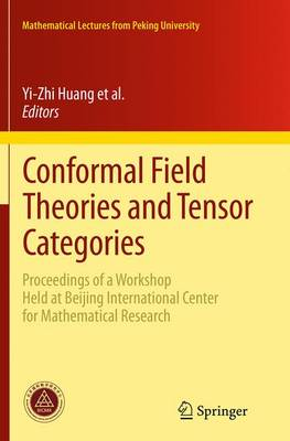 Conformal Field Theories and Tensor Categories: Proceedings of a Workshop Held at Beijing International Center for Mathematical Research - Mathematical Lectures from Peking University (Paperback)