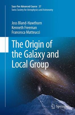 The Origin of the Galaxy and Local Group: Saas-Fee Advanced Course 37 Swiss Society for Astrophysics and Astronomy - Saas-Fee Advanced Course 37 (Paperback)