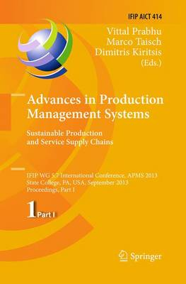 Advances in Production Management Systems. Sustainable Production and Service Supply Chains: IFIP WG 5.7 International Conference, APMS 2013, State College, PA, USA, September 9-12, 2013, Proceedings, Part I - IFIP Advances in Information and Communication Technology 414 (Paperback)