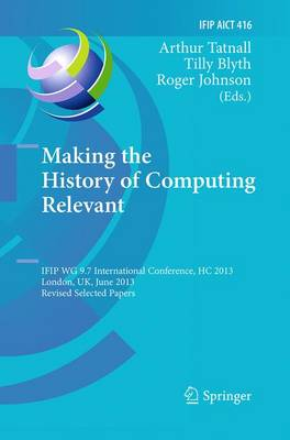 Making the History of Computing Relevant: IFIP WG 9.7 International Conference, HC 2013, London, UK, June 17-18, 2013, Revised Selected Papers - IFIP Advances in Information and Communication Technology 416 (Paperback)