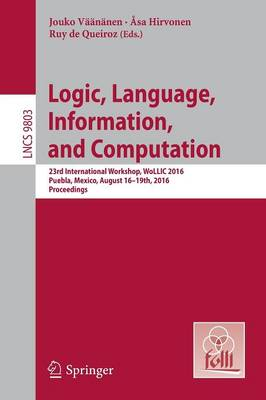Logic, Language, Information, and Computation: 23rd International Workshop, WoLLIC 2016, Puebla, Mexico, August 16-19th, 2016. Proceedings - Theoretical Computer Science and General Issues 9803 (Paperback)