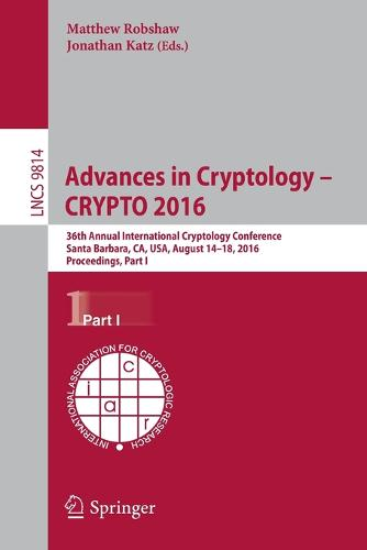 Advances in Cryptology - CRYPTO 2016: 36th Annual International Cryptology Conference, Santa Barbara, CA, USA, August 14-18, 2016, Proceedings, Part I - Security and Cryptology 9814 (Paperback)
