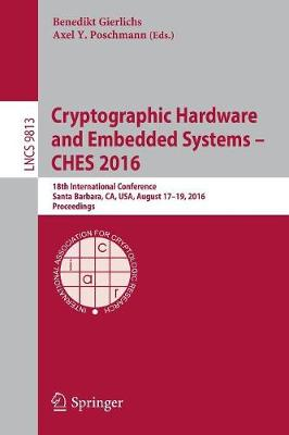 Cryptographic Hardware and Embedded Systems - CHES 2016: 18th International Conference, Santa Barbara, CA, USA, August 17-19, 2016, Proceedings - Security and Cryptology 9813 (Paperback)