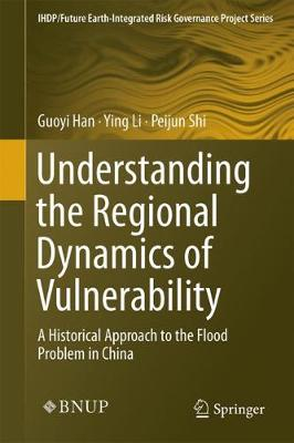 Understanding the Regional Dynamics of Vulnerability: A Historical Approach to the Flood Problem in China - IHDP/Future Earth-Integrated Risk Governance Project Series (Hardback)