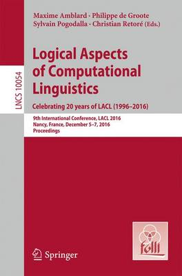 Logical Aspects of Computational Linguistics. Celebrating 20 Years of LACL (1996-2016): 9th International Conference, LACL 2016, Nancy, France, December 5-7, 2016, Proceedings - Theoretical Computer Science and General Issues 10054 (Paperback)