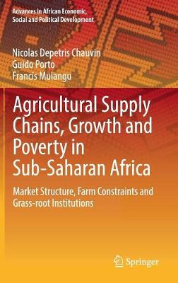 Agricultural Supply Chains, Growth and Poverty in Sub-Saharan Africa: Market Structure, Farm Constraints and Grass-root Institutions - Advances in African Economic, Social and Political Development (Hardback)