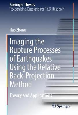 Imaging the Rupture Processes of Earthquakes Using the Relative Back-Projection Method: Theory and Applications - Springer Theses (Hardback)