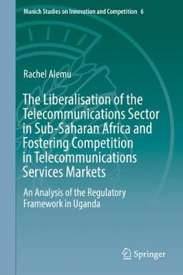 The Liberalisation of the Telecommunications Sector in Sub-Saharan Africa and Fostering Competition in Telecommunications Services Markets: An Analysis of the Regulatory Framework in Uganda - Munich Studies on Innovation and Competition 6 (Hardback)