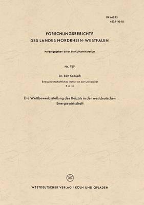 Die Wettbewerbsstellung Des Heiz ls in Der Westdeutschen Energiewirtschaft - Forschungsberichte Des Landes Nordrhein-Westfalen 789 (Paperback)