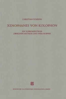 Xenophanes Von Kolophon: Ein Vorsokratiker Zwischen Mythos Und Philosophie - Beitrage Zur Altertumskunde 77 (Paperback)