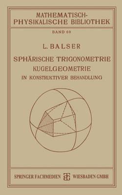 Spharische Trigonometrie Kugelgeometrie in Konstruktiver Behandlung - Mathematisch-Physikalische Bibliothek 69 (Paperback)