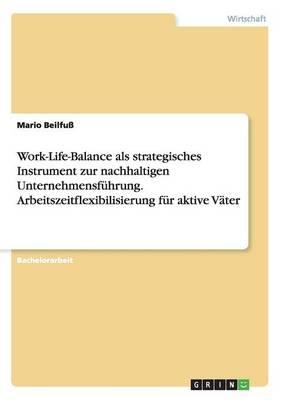 Work-Life-Balance ALS Strategisches Instrument Zur Nachhaltigen Unternehmensfuhrung. Arbeitszeitflexibilisierung Fur Aktive Vater (Paperback)