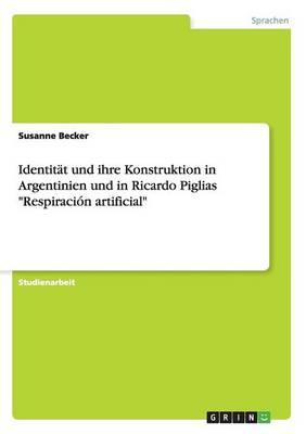 """Identitat Und Ihre Konstruktion in Argentinien Und in Ricardo Piglias """"Respiracion Artificial"""" (Paperback)"""