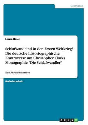 """Schlafwandelnd in Den Ersten Weltkrieg? Die Deutsche Historiographische Kontroverse Um Christopher Clarks Monographie """"Die Schlafwandler"""" (Paperback)"""