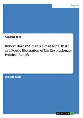 Robert Burns' a Man's a Man for A' That as a Poetic Illustration of His Revolutionary Political Beliefs (Paperback)