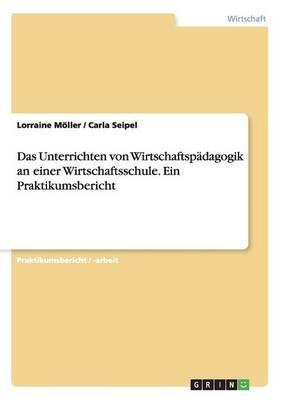 Das Unterrichten Von Wirtschaftspadagogik an Einer Wirtschaftsschule. Ein Praktikumsbericht (Paperback)