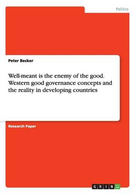 Well-Meant Is the Enemy of the Good. Western Good Governance Concepts and the Reality in Developing Countries (Paperback)