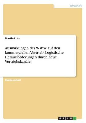 Auswirkungen Des WWW Auf Den Kommerziellen Vertrieb. Logistische Herausforderungen Durch Neue Vertriebskanale (Paperback)